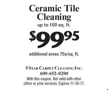 $99.95 Ceramic Tile Cleaning up to 100 sq. ft. additional areas 75¢/sq. ft.. With this coupon. Not valid with other offers or prior services. Expires 11-30-17.