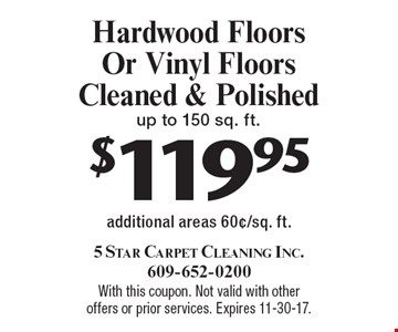 $119.95 Hardwood Floors Or Vinyl Floors Cleaned & Polished up to 150 sq. ft. additional areas 60¢/sq. ft.. With this coupon. Not valid with other offers or prior services. Expires 11-30-17.