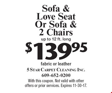$139.95 Sofa & Love Seat Or Sofa & 2 Chairs up to 12 ft. long fabric or leather. With this coupon. Not valid with other offers or prior services. Expires 11-30-17.