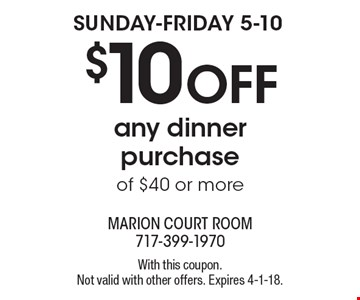 SUNDAY-FRIDAY 5-10 $10 OFF any dinner purchase of $40 or more. With this coupon. Not valid with other offers. Expires 4-1-18.