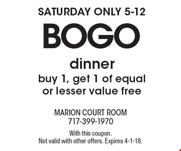 SATURDAY ONLY 5-12 BOGO dinner. Buy 1, get 1 of equal or lesser value free . With this coupon. Not valid with other offers. Expires 4-1-18.