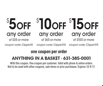 $15 Off any order of $100 or more coupon code: Clipper $15. $10 Off any order of $65 or more coupon code: Clipper$10. $5 Off any order of $35 or more coupon code: Clipper $5. one coupon per order. With this coupon. One coupon per customer. Valid with phone & online orders.Not to be used with other coupons, sale items or prior purchases. Expires 12-8-17.