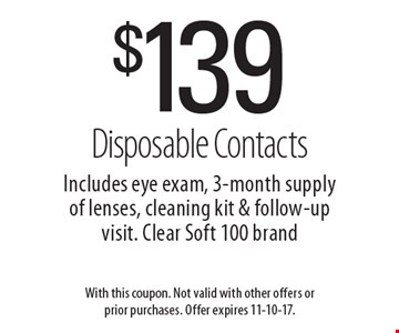 $139 Disposable Contacts Includes eye exam, 3-month supply of lenses, cleaning kit & follow-up visit. Clear Soft 100 brand. With this coupon. Not valid with other offers or prior purchases. Offer expires 11-10-17.