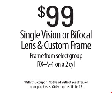 $99 Single Vision or Bifocal Lens & Custom Frame Frame from select group  RX+\-4on a 2 cyl. With this coupon. Not valid with other offers or prior purchases. Offer expires 11-10-17.