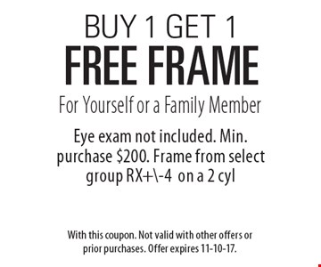 BUY 1 GET 1 FREE frame For Yourself or a Family Member. Eye exam not included. Min. purchase $200. Frame from select group RX+\-4on a 2 cyl. With this coupon. Not valid with other offers or prior purchases. Offer expires 11-10-17.