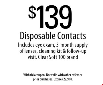 $139 Disposable Contacts Includes eye exam, 3-month supply of lenses, cleaning kit & follow-up visit. Clear Soft 100 brand. With this coupon. Not valid with other offers or prior purchases. Expires 2/2/18.