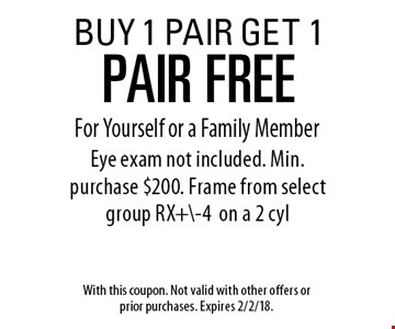 BUY 1 PAIR GET 1 PAIR FREE For Yourself or a Family Member Eye exam not included. Min. purchase $200. Frame from select group RX+\-4on a 2 cyl. With this coupon. Not valid with other offers or prior purchases. Expires 2/2/18.