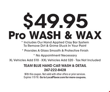 $49.95 Pro WASH & WAX * Includes Our Hand Applied Clay Bar SystemTo Remove Dirt & Grime Stuck In Your Paint* Provides A Glass Smooth & Protective Finish* No Appointment Necessary XL Vehicles Add $10 - XXL Vehicles Add $20 - Tax Not Included. With this coupon. Not valid with other offers or prior services. Expires 1/5/18. Go to LocalFlavor.com for more coupons.