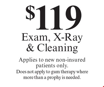$119 Exam, X-Ray & Cleaning Applies to new non-insured patients only. Does not apply to gum therapy where more than a prophy is needed.. Offers expire in 4 weeks. Cannot be combined with any other discount. Reduced fee plan, and/or promotional price offering.