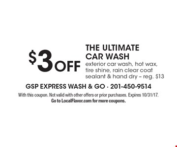 $3 Off THE ULTIMATE CAR WASH exterior car wash, hot wax, tire shine, rain clear coat sealant & hand dry - reg. $13. With this coupon. Not valid with other offers or prior purchases. Expires 10/31/17. Go to LocalFlavor.com for more coupons.
