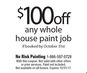 $100 off any whole house paint job if booked by October 31st. With this coupon. Not valid with other offers or prior services. Paint not included. Not available on all homes. Expires 10/31/17.