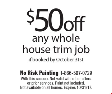 $50 off any whole house trim job if booked by October 31st. With this coupon. Not valid with other offers or prior services. Paint not included. Not available on all homes. Expires 10/31/17.