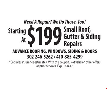 Need A Repair? We Do Those, Too! Starting At $199 Small Roof, Gutter & Siding Repairs. *Excludes insurance estimates. With this coupon. Not valid on other offers or prior services. Exp. 12-8-17.