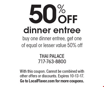 50% OFF dinner entree. Buy one dinner entree, get one of equal or lesser value 50% off. With this coupon. Cannot be combined with other offers or discounts. Expires 10-13-17. Go to LocalFlavor.com for more coupons.