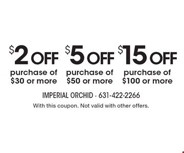 $15 off purchase of $100 or more. $5 off purchase of $50 or more. $2 off purchase of $30 or more. With this coupon. Not valid with other offers.