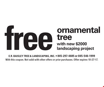 Free ornamental tree with new $2000 landscaping project. With this coupon. Not valid with other offers or prior purchases. Offer expires 10-27-17.