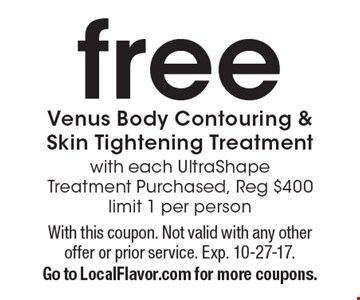 Free Venus body contouring & skin tightening treatment with each UltraShape treatment purchased. Reg $400. Limit 1 per person . With this coupon. Not valid with any other offer or prior service. Exp. 10-27-17. Go to LocalFlavor.com for more coupons.