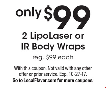 Only $99 2 LipoLaser or IR body wraps. Reg. $99 each. With this coupon. Not valid with any other offer or prior service. Exp. 10-27-17. Go to LocalFlavor.com for more coupons.