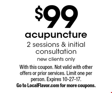 $99 acupuncture. 2 sessions & initial consultation. New clients only. With this coupon. Not valid with other offers or prior services. Limit one per person. Expires 10-27-17. Go to LocalFlavor.com for more coupons.
