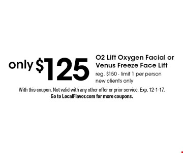 only $125 O2 Lift Oxygen Facial or Venus Freeze Face Lift. Reg. $150. Limit 1 per person. New clients only. With this coupon. Not valid with any other offer or prior service. Exp. 12-1-17. Go to LocalFlavor.com for more coupons.