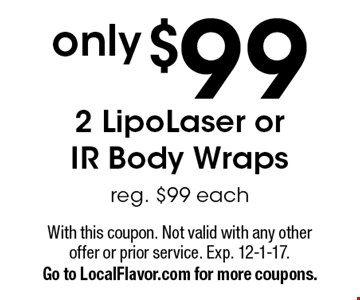 only $99 2 LipoLaser or IR Body Wraps. Reg. $99 each. With this coupon. Not valid with any other offer or prior service. Exp. 12-1-17. Go to LocalFlavor.com for more coupons.