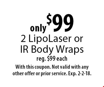 only $99 2 Lipo Laser or IR Body Wraps. Reg. $99 each. With this coupon. Not valid with any other offer or prior service. Exp. 2-2-18.