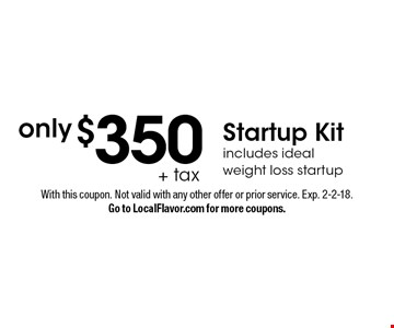 only $350 + tax Startup Kit. Includes ideal weight loss startup. With this coupon. Not valid with any other offer or prior service. Exp. 2-2-18. Go to LocalFlavor.com for more coupons.