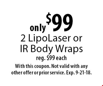 only $99 for 2 LipoLaser or IR Body Wraps reg. $99 each. With this coupon. Not valid with any other offer or prior service. Exp. 9-21-18.