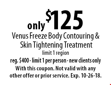 only $125 Venus Freeze Body Contouring & Skin Tightening Treatment. Limit 1 region. Reg. $400. Limit 1 per person. New clients only. With this coupon. Not valid with any other offer or prior service. Exp. 10-26-18.