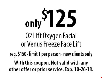 only $125 O2 Lift Oxygen Facial or Venus Freeze Face Lift. Reg. $150. Limit 1 per person. New clients only. With this coupon. Not valid with any other offer or prior service. Exp. 10-26-18.