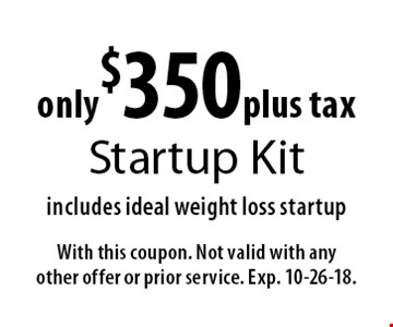 only $350 plus tax Startup Kit. Includes ideal weight loss startup. With this coupon. Not valid with any other offer or prior service. Exp. 10-26-18.