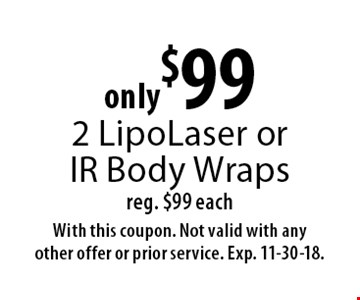 only$99 2 LipoLaser or IR Body Wraps reg. $99 each. With this coupon. Not valid with any other offer or prior service. Exp. 11-30-18.