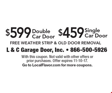 $459 Single Car Door. $599 Double Car Door. Free Weather Strip & Old Door Removal. With this coupon. Not valid with other offers or prior purchases. Offer expires 11-10-17. Go to LocalFlavor.com for more coupons.
