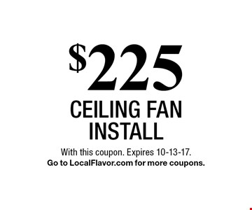 $225 ceiling fan install. With this coupon. Expires 10-13-17.Go to LocalFlavor.com for more coupons.