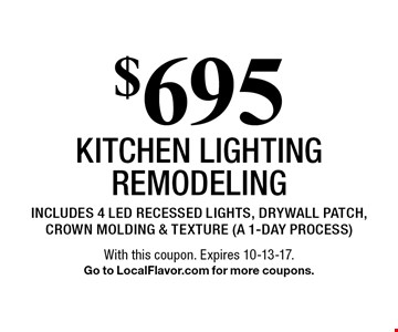 $695 kitchen lighting remodeling includes 4 led recessed lights, drywall patch, crown molding & texture (a 1-day process). With this coupon. Expires 10-13-17.Go to LocalFlavor.com for more coupons.