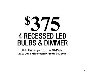 $375 4 Recessed LED bulbs & Dimmer. With this coupon. Expires 10-13-17.Go to LocalFlavor.com for more coupons.