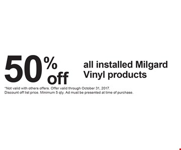 50%off all installed Milgard Vinyl products. *Not valid with others offers. Offer valid through October 31, 2017. Discount off list price. Minimum 5 qty. Ad must be presented at time of purchase.