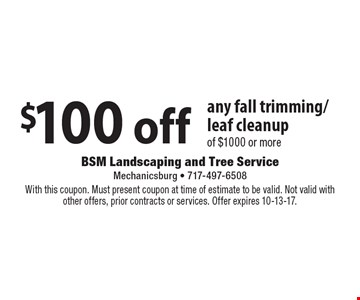 $100 off any fall trimming/leaf cleanup of $1000 or more. With this coupon. Must present coupon at time of estimate to be valid. Not valid with other offers, prior contracts or services. Offer expires 10-13-17.