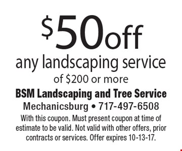 $50 off any landscaping service of $200 or more. With this coupon. Must present coupon at time of estimate to be valid. Not valid with other offers, prior contracts or services. Offer expires 10-13-17.