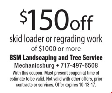 $150 off skid loader or regrading work of $1000 or more. With this coupon. Must present coupon at time of estimate to be valid. Not valid with other offers, prior contracts or services. Offer expires 10-13-17.