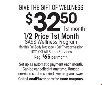 GIVE THE GIFT OF WELLNESS. $32.50 1st month 1/2 Price 1st Month SASS Wellness Program. Monthly Full Body Massage. Salt Therapy Session 10% Off All Salon Services, Reg. $65 per month. Set up as automatic payment each month. Can be cancelled at any time. Unused services can be carried over or given away.Go to LocalFlavor.com for more coupons.