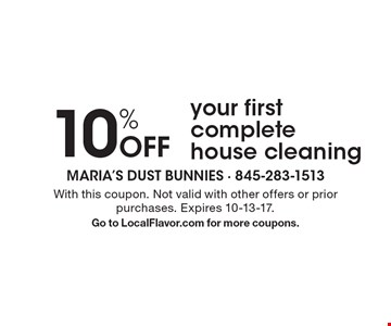 10% Off your first complete house cleaning. With this coupon. Not valid with other offers or prior purchases. Expires 10-13-17. Go to LocalFlavor.com for more coupons.