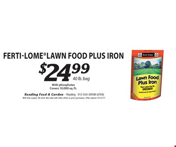 $24.99 Ferti-LomeLawn Food Plus Iron With phosphates Covers 10,000 sq. ft.40 lb. bag . With this coupon. No limit. Not valid with other offers or prior purchases. Offer expires 10/13/17.