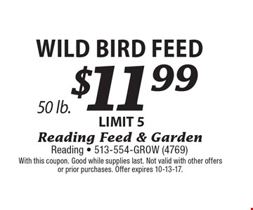 $11.99 Wild Bird Feed LIMIT 5. With this coupon. Good while supplies last. Not valid with other offers or prior purchases. Offer expires 10-13-17.