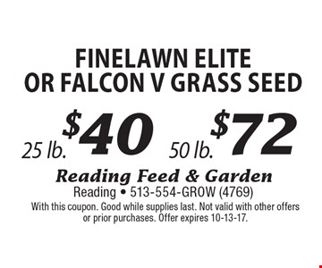 $72 Finelawn EliteOr Falcon V grass seed 50 lb. . $40 Finelawn EliteOr Falcon V grass seed 25 lb. . With this coupon. Good while supplies last. Not valid with other offers or prior purchases. Offer expires 10-13-17.