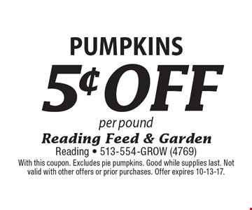 5¢off Pumpkins per pound. With this coupon. Excludes pie pumpkins. Good while supplies last. Not valid with other offers or prior purchases. Offer expires 10-13-17.