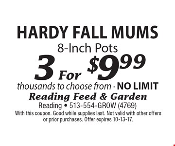 3 For $9.99 Hardy Fall Mums 8-Inch Pots. With this coupon. Good while supplies last. Not valid with other offers or prior purchases. Offer expires 10-13-17.