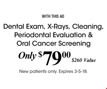 Only $79.00 Dental Exam, X-Rays, Cleaning, Periodontal Evaluation & Oral Cancer Screening. $260 Value. With this ad. New patients only. Expires 3-5-18.