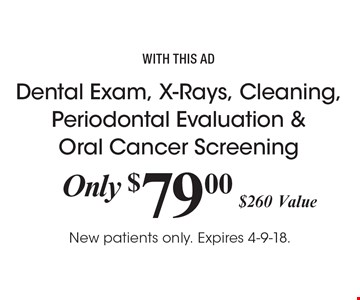 Only $79.00 Dental Exam, X-Rays, Cleaning, Periodontal Evaluation & Oral Cancer Screening, $260 Value. with this ad. New patients only. Expires 4-9-18.