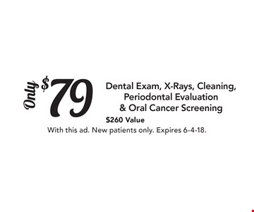 $79 Only Dental Exam, X-Rays, Cleaning, Periodontal Evaluation & Oral Cancer Screening $260 Value. With this ad. New patients only. Expires 6-4-18.